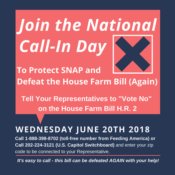 "Join the National Call-In Day To Protect SNAP and Defeat the House Farm Bill (Again) Tell Your Representatives to ""Vote No"" on the House Farm Bill H.R. 2 Wednesday June 20th 2018 Call 1-888-398-8702 (toll-free number from Feeding America) or Call 202-224-3121 (U.S. Capitol Switchboard) and enter your zip code to be connected to your Representative. It's easy to call - this bill can be defeated AGAIN with your help!"