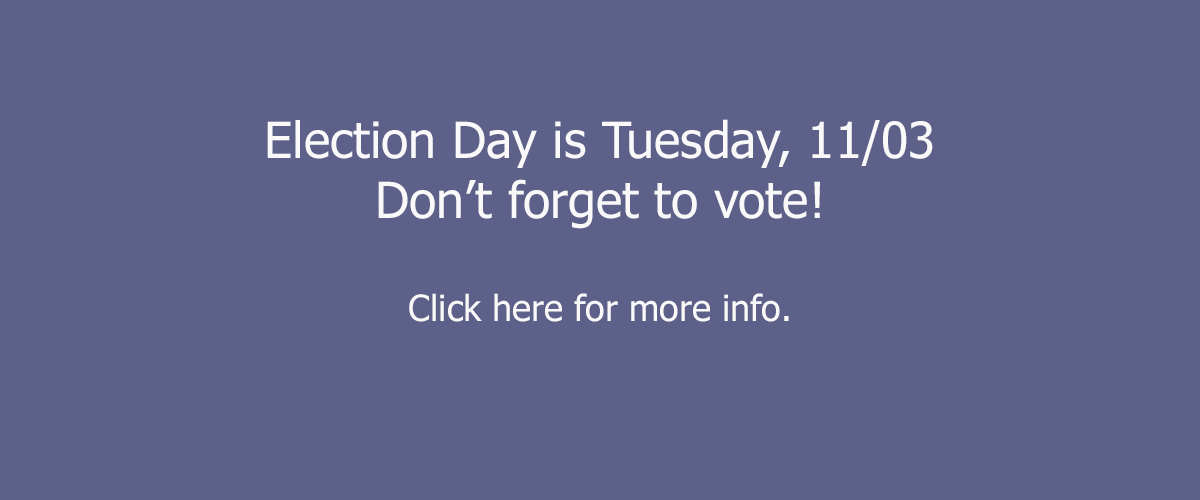 Election Day is Tuesday 11/03. Don't forget to vote! Click here for more info.